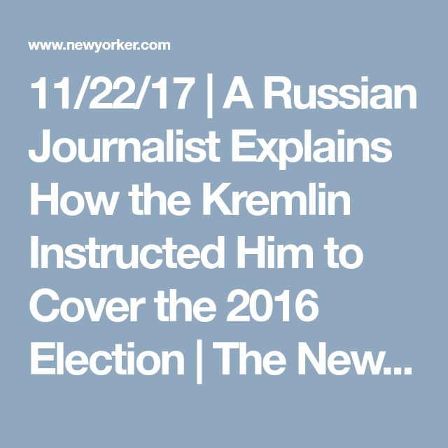 11/22/17 | A Russian Journalist Explains How the Kremlin Instructed Him to Cover the 2016 Election | The New Yorker