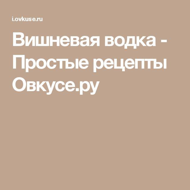 Вишневая водка - Простые рецепты Овкусе.ру