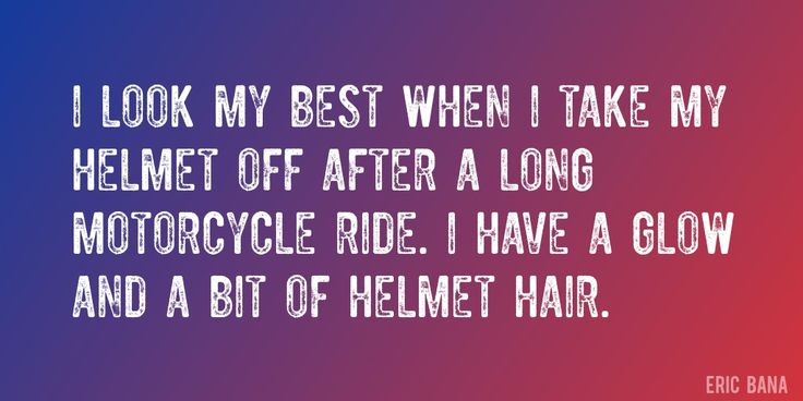 Quote by Eric Bana => I look my best when I take my helmet off after a long motorcycle ride. I have a glow and a bit of helmet hair.