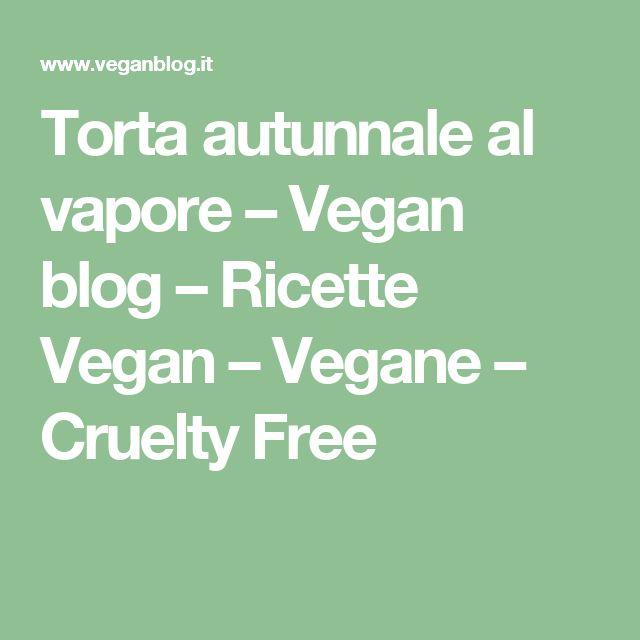 Torta autunnale al vapore – Vegan blog – Ricette Vegan – Vegane – Cruelty Free
