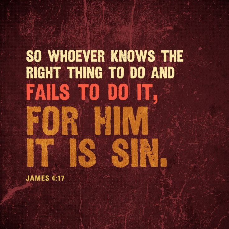 So whoever knows the right thing to do and fails to do it, for him it is sin. – James 4:17