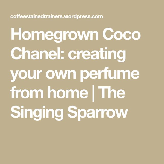 Homegrown Coco Chanel: creating your own perfume from home | The Singing Sparrow