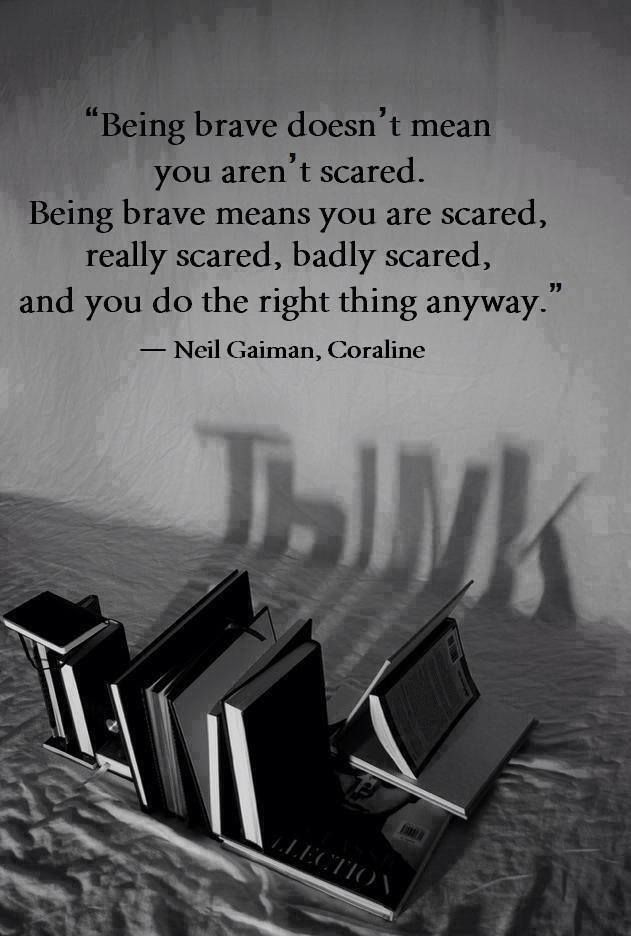 Totally applicable lately!!  being brave does not mean you are not scared, being brave means you are scared, really scared, badly scared and you do the right thing anyway - Neil Gaiman, Coraline