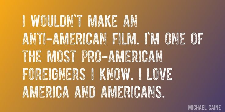 Quote by Michael Caine => I wouldn't make an anti-American film. I'm one of the most pro-American foreigners I know. I love America and Americans.