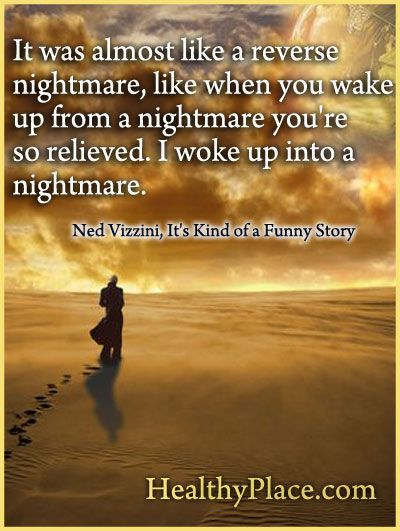 Quote on depression: It was almost like a reverse nightmare, like when you wake up from a nightmare you're so relieved. Iwoke up in to a nightmare.