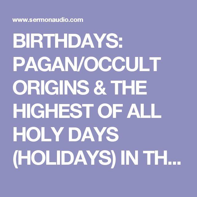 BIRTHDAYS: PAGAN/OCCULT ORIGINS & THE HIGHEST OF ALL HOLY DAYS (HOLIDAYS) IN THE SATANIC BIBLE | SermonAudio.com