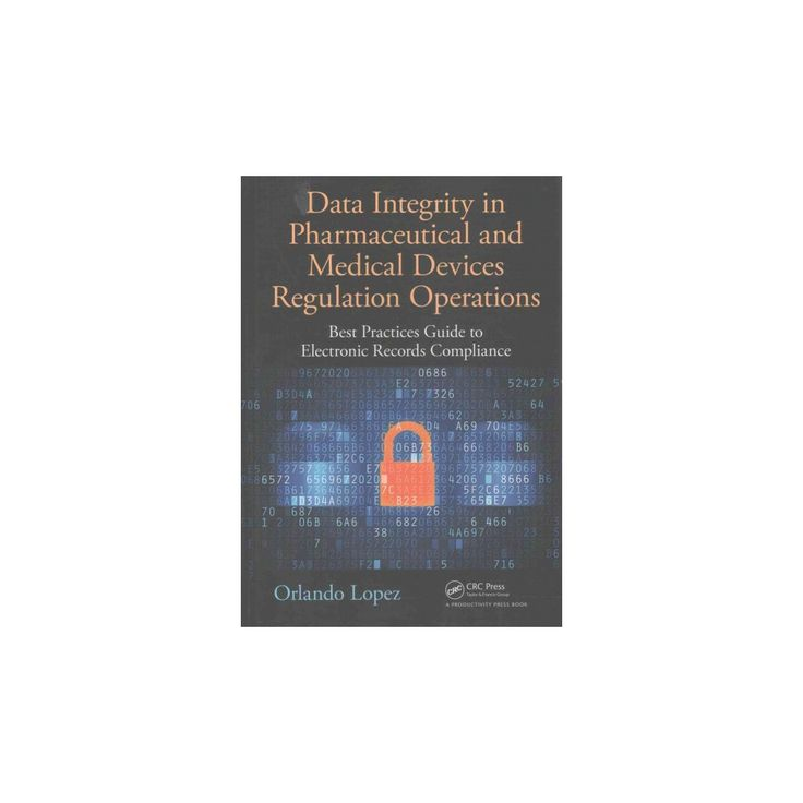 Data Integrity in Pharmaceutical and Medical Devices Regulation Operations : Best Practices Guide to