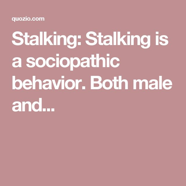 Stalking: Stalking is a sociopathic behavior. Both male and...