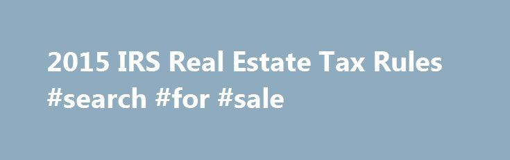 2015 IRS Real Estate Tax Rules #search #for #sale http://property.nef2.com/2015-irs-real-estate-tax-rules-search-for-sale/  What are the 2015 IRS Real Estate Tax Rules If you own real estate, you will find all the information you need regarding IRS real estate tax rules for your property here. Real Estate Owner focuses on the 2015 IRS real estate tax rules which you will use for your 2014 tax return. By understanding and utilizing tax breaks available to you, you will minimize your tax…