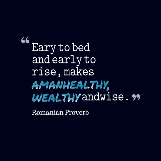 Early to bed and early to rise, makes a man #healthy, #wealthy and wise. ~ Romanian Proverb