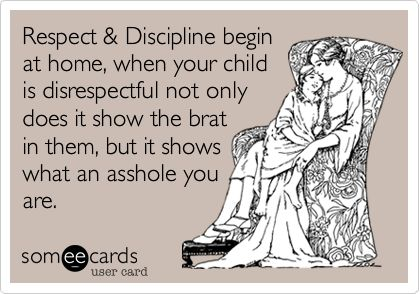 Respect  Discipline begin at home, when your child is disrespectful not only does it show the brat in them, but it shows what an asshole you are.