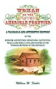 Woman on the American Frontier. A Valuable and Authentic History of the Heroism, Adventures, Privations, Captivities, Trials, and Noble Lives and Deaths of the Pioneer Mothers of the Republic
