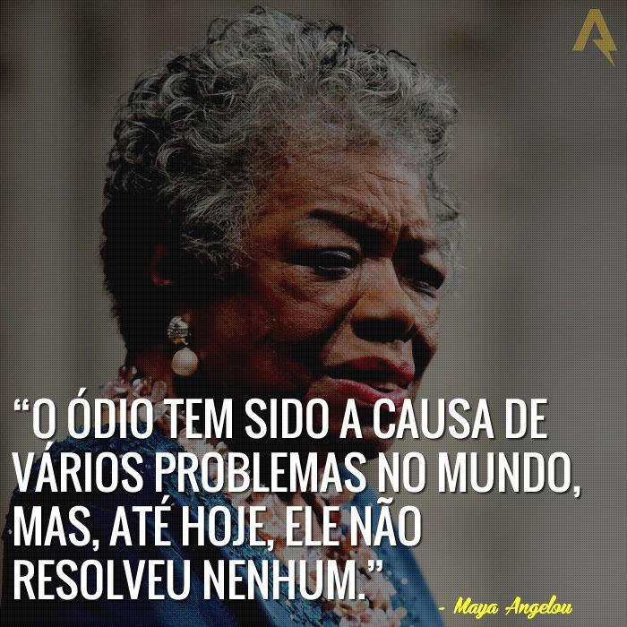 O ódio tem sido a causa de vários problemas no mundo, mas, até hoje, ele não resolveu nenhum. – Maya Angelou