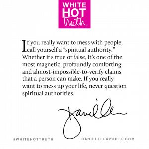 """""""If you really want to mess with people, call yourself a """"spiritual authority."""" Whether it's true or false, it's one of the most magnetic, profoundly comforting, and almost-impossible-to-verify claims that a person can make. If you really want to mess up your life, never question spiritual authorities.""""  This #Truthbomb is from my latest book #WhiteHotTruth, Chapter #2 """"THE REALLY BIG LIES"""". #truthbomb #1170 @DanielleLaPorte"""