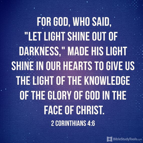 """For God, who said, """"Let light shine out of darkness,"""" made his light shine in our hearts to give us the light of the knowledge of the glory of God in the face of Christ. (2 Corinthians 4:6)"""