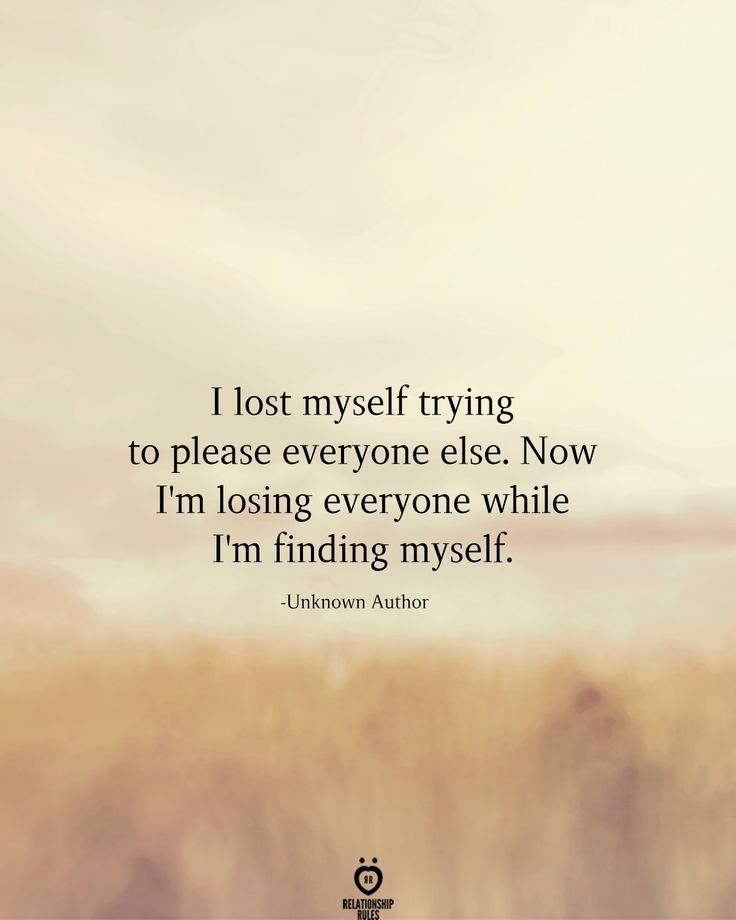I Lost Myself Trying To Please Everyone Else Now I M Losing Everyone While I M Finding Myself Unknow Find Myself Quotes Lost Myself Quotes Good Life Quotes