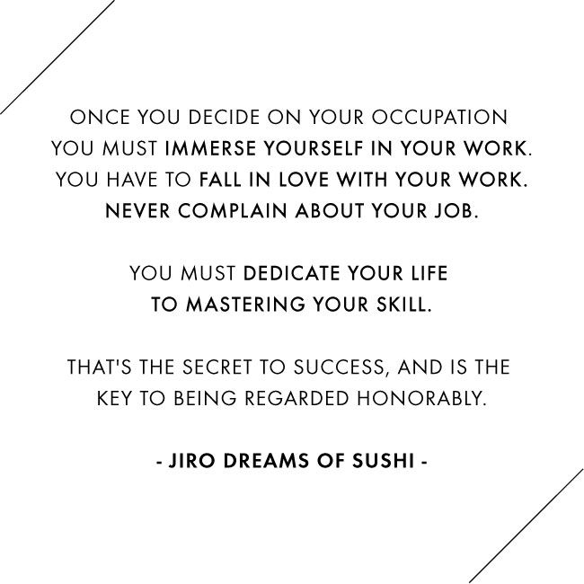 Jiro Dreams of Sushi / Jennifer Chong    Something about this hits home, just makes great sense and is yet so foreign today. Some people will probably spend their entire life looking for their place in life, and never find happiness.