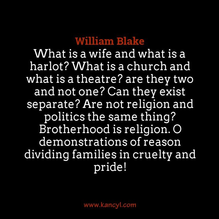 """What is a wife and what is a harlot? What is a church and what is a theatre? are they two and not one? Can they exist separate? Are not religion and politics the same thing? Brotherhood is religion. O demonstrations of reason dividing families in cruelty and pride!"", William Blake"
