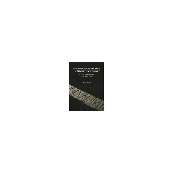 Art and Architecture in Neolithic Orkney : Process, Temporality and Context (Paperback) (Antonia Thomas)