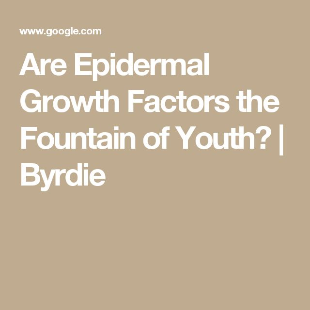 Are Epidermal Growth Factors the Fountain of Youth? | Byrdie