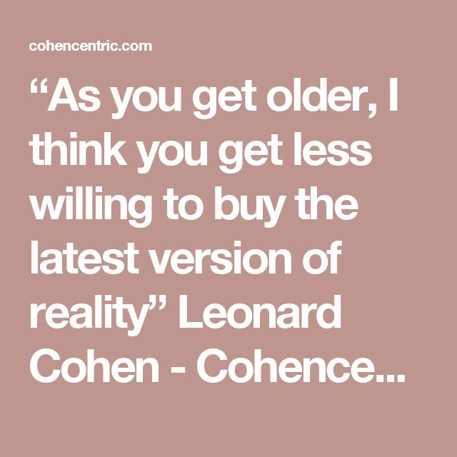 """As you get older, I think you get less willing to buy the latest version of reality"" Leonard Cohen - Cohencentric: Leonard Cohen Considered"