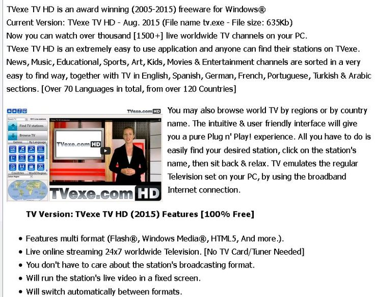 Watch 1500+ Live TV channels on your PC free TVexe TV HD is an award winning (2005-2015) freeware for Windows® Now you can watch over thousand [1500+] live worldwide TV channels on your PC.