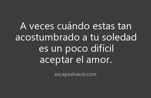 〽️A veces cuando estas tan acostumbrado a tu soledad es un poco difícil aceptar el amor.