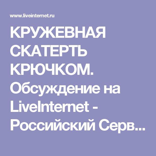 КРУЖЕВНАЯ СКАТЕРТЬ КРЮЧКОМ. Обсуждение на LiveInternet - Российский Сервис Онлайн-Дневников