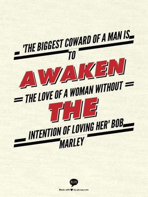 """The biggest coward of a man is to awaken the love of a woman without the intention of loving her."" — Bob Marley"
