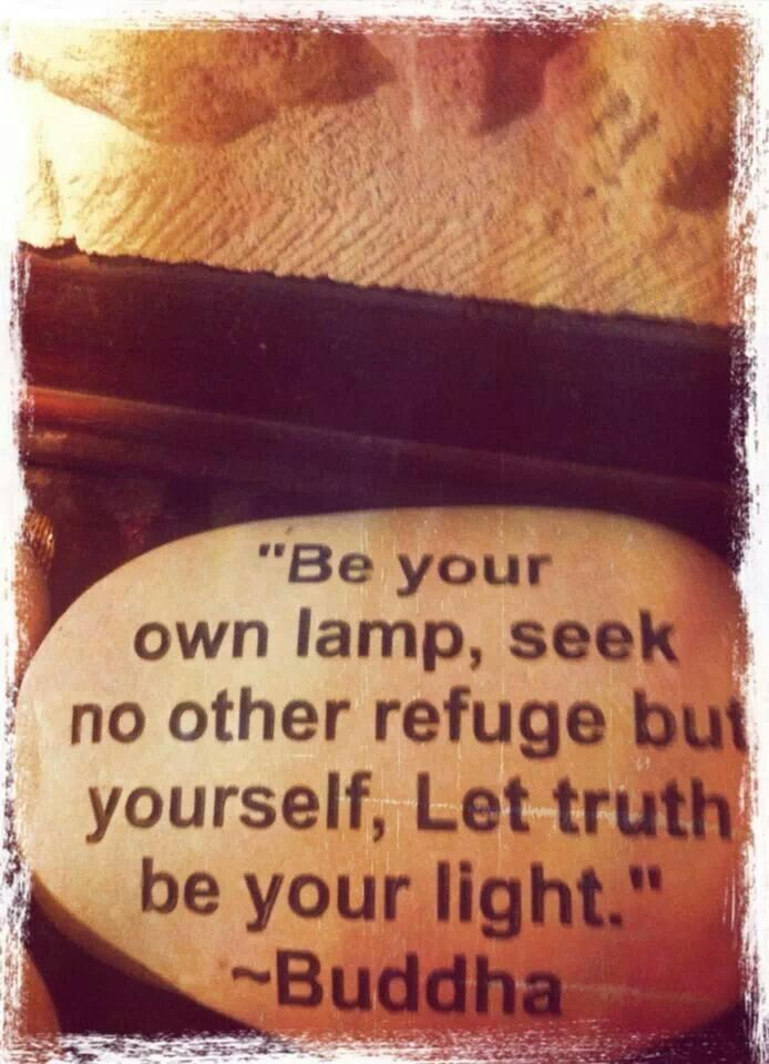 """Be your own lamp, seek no other refuge but yourself, Let truth be your light."" ~Buddha"