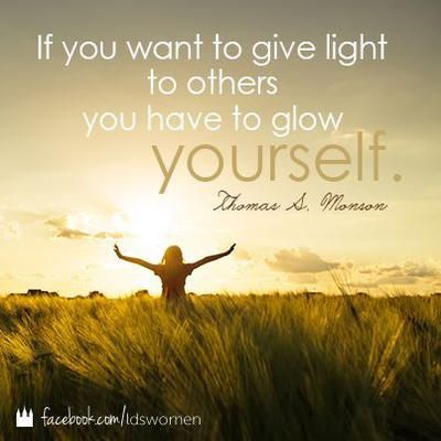 """If you want to give light to others you have to glow yourself.""  ""For I Was Blind, but Now I See,"" by Thomas S. Monson, General Conference, Apr. 1999:"