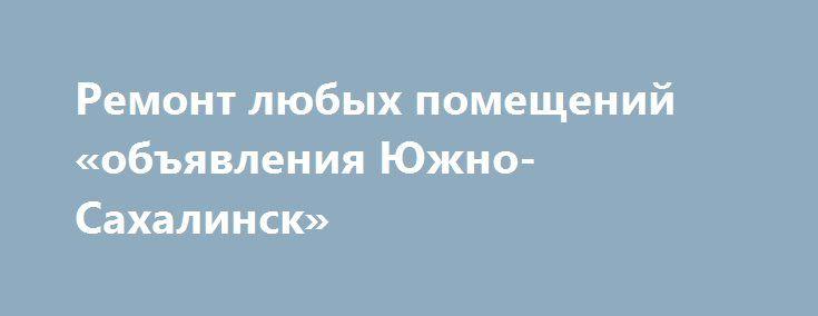 Ремонт любых помещений «объявления Южно-Сахалинск» http://www.pogruzimvse.ru/doska132/?adv_id=408 Выполним профессионально и в оговоренный срок ремонт любых помещений. Быстро и недорого. Оптимальное соотношение цена-качество. Возможны скидки. Укладка ламината, укладка линолеума, укладка плитки ПВХ замковой, клеевой, укладка паркета, укладка керамогранита, укладка кафельной плитки, укладка мозаики, монтаж деревянного пола, монтаж теплого пола - электрический, укладка ковролина, покраска пола…