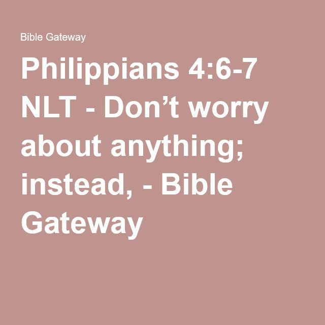 Philippians 4:6-7 NLT - Don't worry about anything; instead, - Bible Gateway