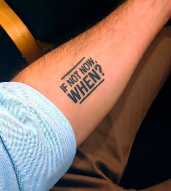 """One of the most motivational tattoos for men that says, """"If not now, WHEN?"""""""