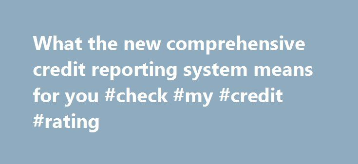 What the new comprehensive credit reporting system means for you #check #my #credit #rating http://credit-loan.remmont.com/what-the-new-comprehensive-credit-reporting-system-means-for-you-check-my-credit-rating/  #credit report australia # What the new comprehensive credit reporting system means for you