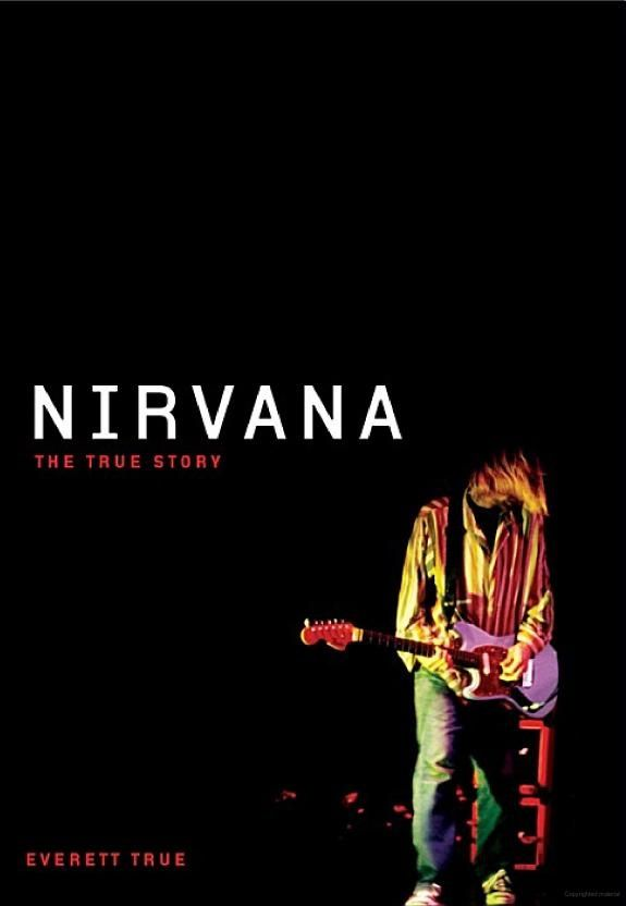 """Nirvana: the True Story"", by Everett True  - An honest, moving, incisive, and heartfelt re-evaluation of a band that has been misrepresented time and time again since its tragic demise in April 1994 following Kurt Cobain's suicide."