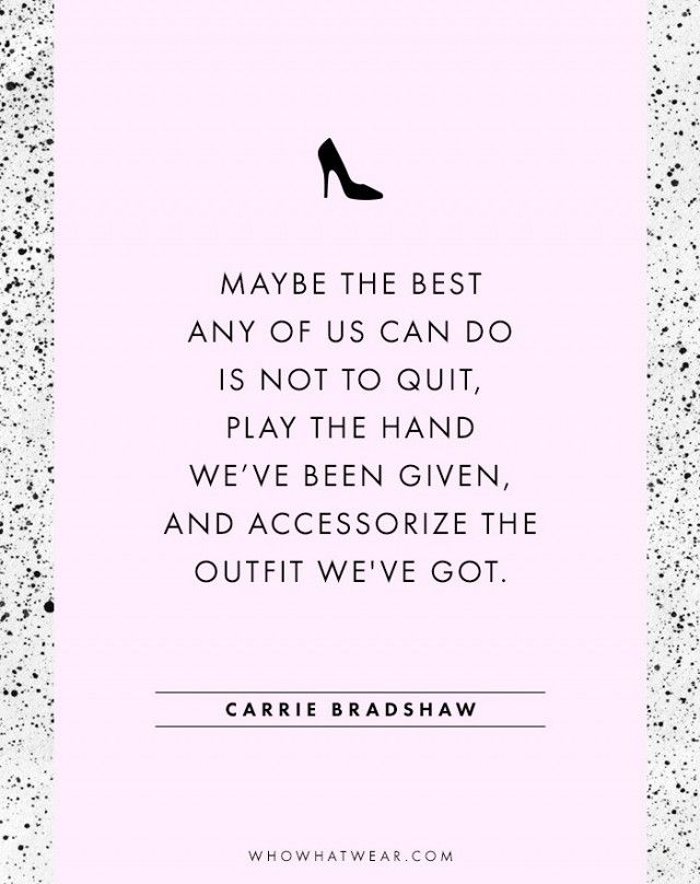 """Maybe the best any of us can do is not to quit, play the hand we've been given, and accessorize the outfit we've got.""—Carrie Bradshaw #WWWQuotesToLiveBy"