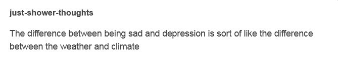 The difference between being sad and depression is sort of like the difference between the weather and climate