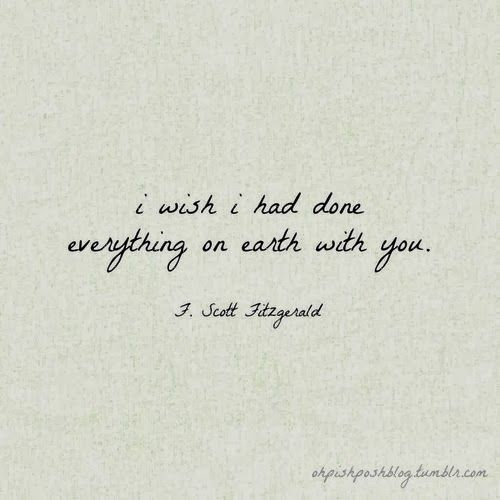 I wish I had done everything on earth with you. - F. Scott Fitzgerald