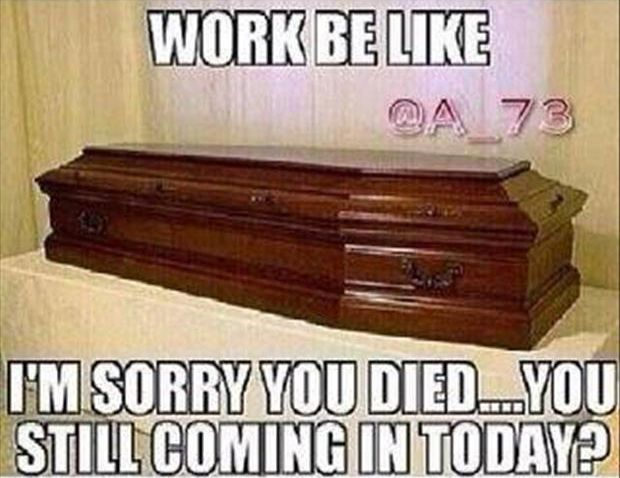 """Work be like """"I's sorry you died...you still coming in today""""? In our line of work, Is THIS the truest of trues or WHAT????????"""