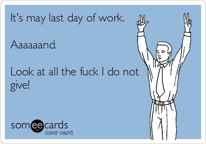 It's+may+last+day+of+work.+Aaaaaand.+Look+at+all+the+fuck+I+do+not+give!