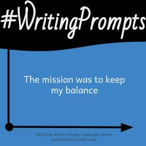 #WritingPrompts for #EroticWriters: The mission was to keep my balance (#Session6:D6)  Participate here: http://eroticwriters.tumblr.com/post/112232981463/writingprompts-s6d6