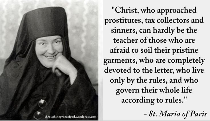 """Christ, who approached prostitutes, tax collectors and sinners, can hardly be the teacher of those who are afraid to soil their pristine garments, who are completely devoted to the letter, who live only by the rules, and who govern their whole life according to rules."" – St. Maria of Paris #orthodoxquotes #orthodoxy #christianquotes #stmariaofparis #stmariaofparisquotes #throughthegraceofgod"