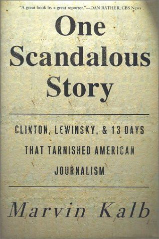 1998, Lewinsky scandal: Marvin L. Kalb, One Scandalous Story: Clinton, Lewinsky, and Thirteen Days That Tarnished American Journalism (Free Press, 2001).