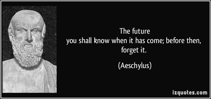 The future you shall know when it has come; before then, forget it. (Aeschylus) #quotes #quote #quotations #Aeschylus
