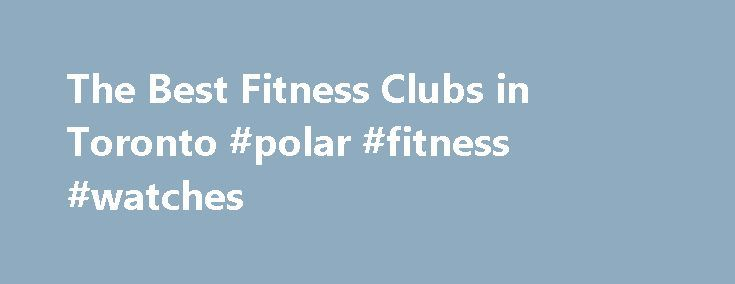 The Best Fitness Clubs in Toronto #polar #fitness #watches http://fitness.remmont.com/the-best-fitness-clubs-in-toronto-polar-fitness-watches/  The best fitness clubs in Toronto are the city's most beloved places to break a sweat. And that's saying something: Toronto has hundreds of gyms and clubs representing countless activities and workout styles, meaning those who want to stay active have a huge range of options. (Parkour? Yep. Spin classes soundtracked by a DJ? Check. […]