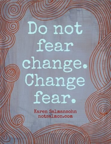 Do not fear change. Change fear.  ~ Karen Salmansohn. #quotes #fear #change #truethat