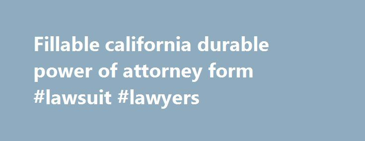 Fillable california durable power of attorney form #lawsuit #lawyers http://attorney.remmont.com/fillable-california-durable-power-of-attorney-form-lawsuit-lawyers/  #durable power of attorney california Fillable california durable power of attorney form CALIFORNIA GENERAL DURABLE POWER OF ATTORNEY THE POWERS YOU GRANT BELOW ARE EFFECTIVE EVEN IF YOU BECOME DISABLED OR INCOMPETENT CAUTION A DURABLE POWER OF ATTORNEY IS AN IMPORTANT LEGAL DOCUMENT. THIS POWER OF ATTORNEY WILL BE GOVERNED BY…