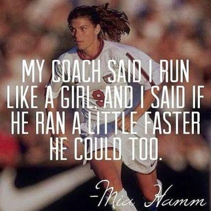 """my coach said i run like a girl, and i said if he ran a little faster he could too"" {mia hamm}"