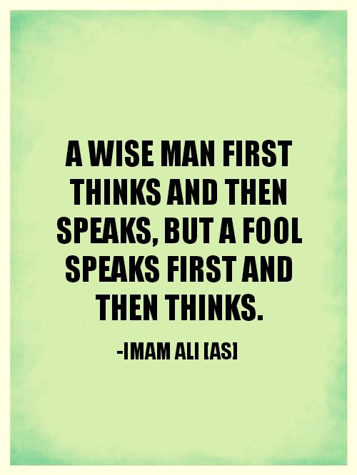 A WISE MAN FIRST THINKS ND THEN SPEAKS, BUT A FOOL SPEAKS FIRST AND THEN THINKS. -Imam Ali (AS)